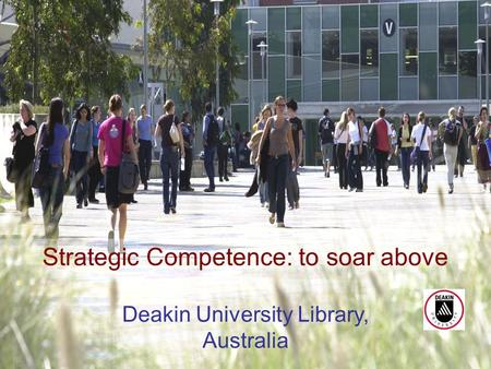 Academic Librarian: Dinosaur or Phoenix? April 20071 Strategic Competence: to soar above Deakin University Library, Australia.