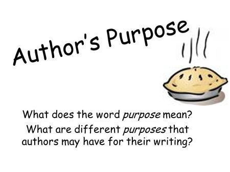 Author's Purpose What does the word purpose mean? What are different purposes that authors may have for their writing?