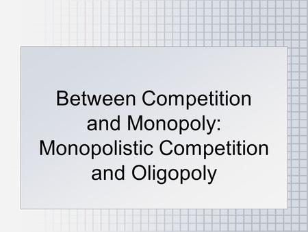 Between Competition and Monopoly: Monopolistic Competition and Oligopoly.
