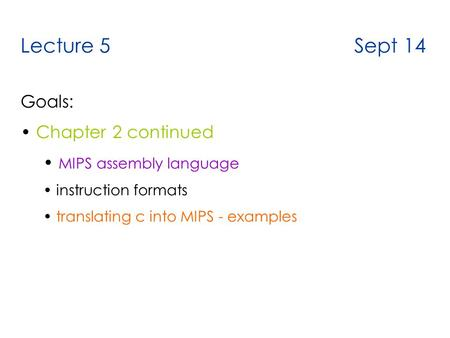 Lecture 5 Sept 14 Goals: Chapter 2 continued MIPS assembly language instruction formats translating c into MIPS - examples.