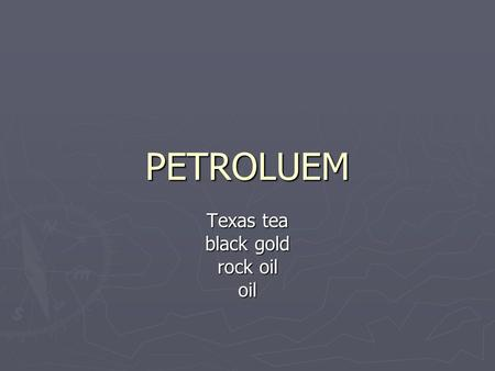 PETROLUEM Texas tea black gold rock oil oil. HISTORY ► Use goes way back ► Natural tar seeps ► To waterproof baskets and boats ► 1852 – patent for distillation.