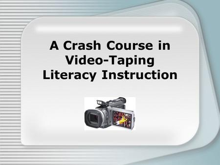 A Crash Course in Video-Taping Literacy Instruction.