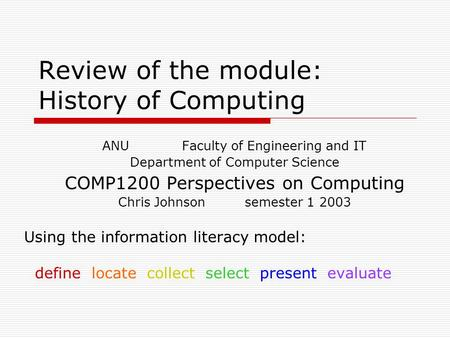 Review of the module: History of Computing ANU Faculty of Engineering and IT Department of Computer Science COMP1200 Perspectives on Computing Chris Johnson.