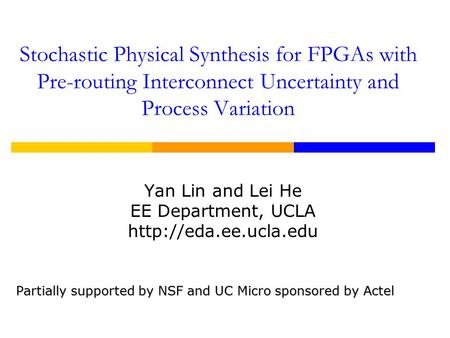 Stochastic Physical Synthesis for FPGAs with Pre-routing Interconnect Uncertainty and Process Variation Yan Lin and Lei He EE Department, UCLA
