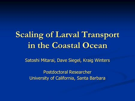 Scaling of Larval Transport in the Coastal Ocean Satoshi Mitarai, Dave Siegel, Kraig Winters Postdoctoral Researcher University of California, Santa Barbara.