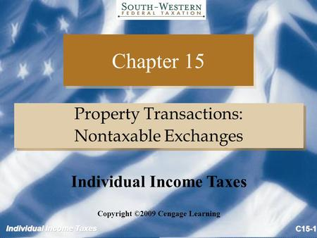 Individual Income Taxes C15-1 Chapter 15 Property Transactions: Nontaxable Exchanges Property Transactions: Nontaxable Exchanges Copyright ©2009 Cengage.