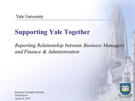 Supporting Yale Together Reporting Relationship between Business Managers and Finance & Administration Business Manager Meeting Omni Hotel April 18, 2007.