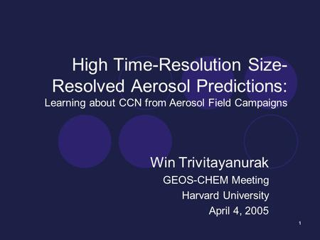 1 High Time-Resolution Size- Resolved Aerosol Predictions: Learning about CCN from Aerosol Field Campaigns Win Trivitayanurak GEOS-CHEM Meeting Harvard.