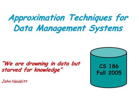"Approximation Techniques for Data Management Systems ""We are drowning in data but starved for knowledge"" John Naisbitt CS 186 Fall 2005."