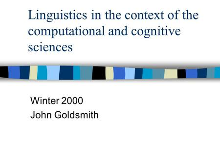 Linguistics in the context of the computational and cognitive sciences Winter 2000 John Goldsmith.