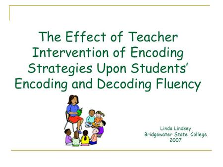 The Effect of Teacher Intervention of Encoding Strategies Upon Students' Encoding and Decoding Fluency Linda Lindsey Bridgewater State College 2007.