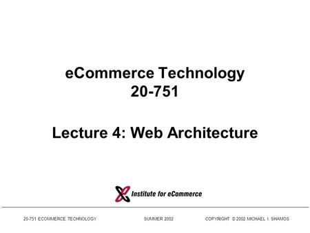 20-751 ECOMMERCE TECHNOLOGY SUMMER 2002 COPYRIGHT © 2002 MICHAEL I. SHAMOS eCommerce Technology 20-751 Lecture 4: Web Architecture.