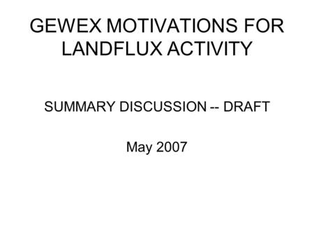 GEWEX MOTIVATIONS FOR LANDFLUX ACTIVITY SUMMARY DISCUSSION -- DRAFT May 2007.