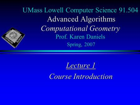 UMass Lowell Computer Science 91.504 Advanced <strong>Algorithms</strong> Computational Geometry Prof. Karen Daniels Spring, 2007 Lecture 1 Course Introduction.