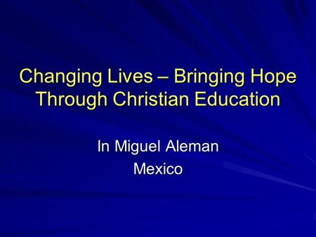 Changing Lives – Bringing Hope Through Christian Education In Miguel Aleman Mexico.