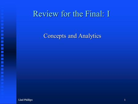 Llad Phillips1 Review for the Final: I Concepts and Analytics.