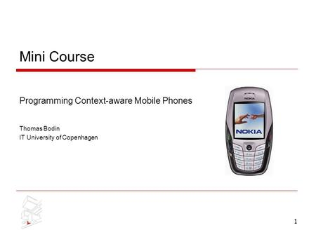 1 Mini Course Programming Context-aware Mobile Phones Thomas Bodin IT University of Copenhagen.
