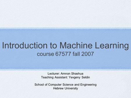 Introduction to Machine Learning course 67577 fall 2007 Lecturer: Amnon Shashua Teaching Assistant: Yevgeny Seldin School of Computer Science and Engineering.