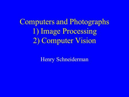 Computers and Photographs 1) Image Processing 2) Computer Vision Henry Schneiderman.