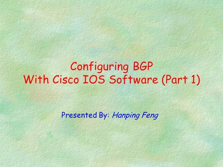 Presented By: Hanping Feng Configuring BGP With Cisco IOS Software (Part 1)