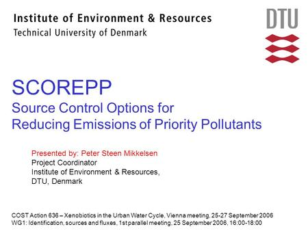 SCOREPP Source Control Options for Reducing Emissions of Priority Pollutants COST Action 636 – Xenobiotics in the Urban Water Cycle, Vienna meeting, 25-27.