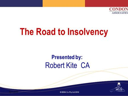 © BISN Co Pty Ltd 2010 The Road to Insolvency Presented by: Robert Kite CA April 2009.