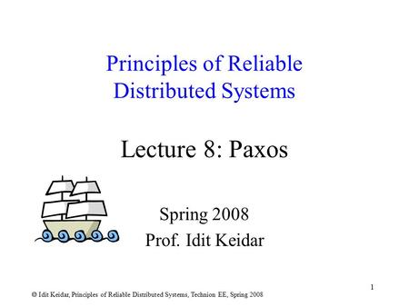  Idit Keidar, Principles of Reliable Distributed Systems, Technion EE, Spring 2008 1 Principles of Reliable Distributed Systems Lecture 8: Paxos Spring.