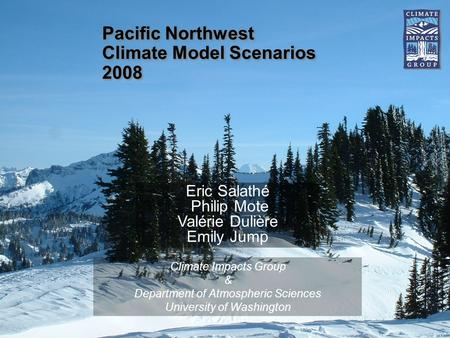 Pacific Northwest Climate Model Scenarios 2008 Climate Impacts Group & Department of Atmospheric Sciences University of Washington Eric Salathé Philip.