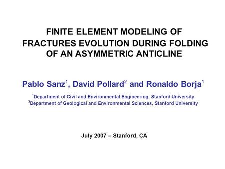 Pablo Sanz 1, David Pollard 2 and Ronaldo Borja 1 FINITE ELEMENT MODELING OF FRACTURES EVOLUTION DURING FOLDING OF AN ASYMMETRIC ANTICLINE 1 Department.