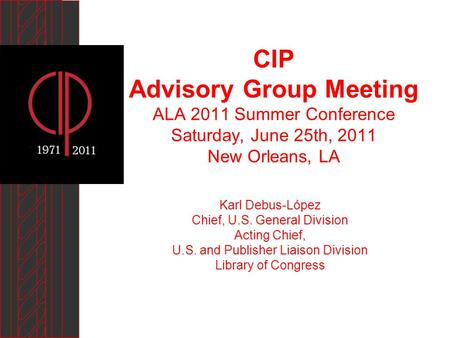 CIP Advisory Group Meeting ALA 2011 Summer Conference Saturday, June 25th, 2011 New Orleans, LA Karl Debus-López Chief, U.S. General Division Acting Chief,