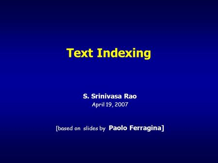 Text Indexing S. Srinivasa Rao April 19, 2007 [based on slides by Paolo Ferragina]