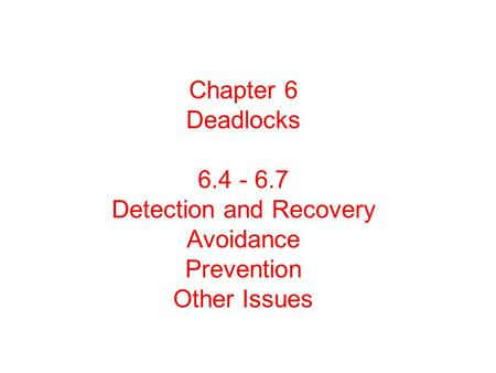 Chapter 6 Deadlocks 6.4 - 6.7 Detection and Recovery Avoidance Prevention Other Issues.