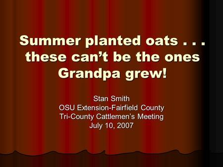 Summer planted oats... these can't be the ones Grandpa grew! Stan Smith OSU Extension-Fairfield County Tri-County Cattlemen's Meeting July 10, 2007.
