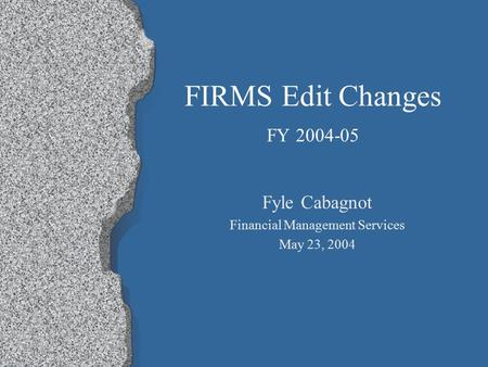 FIRMS Edit Changes FY 2004-05 Fyle Cabagnot Financial Management Services May 23, 2004.