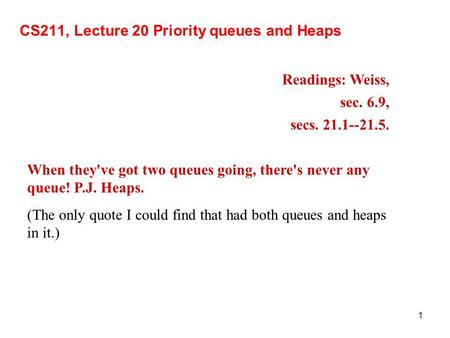 1 CS211, Lecture 20 Priority queues and Heaps Readings: Weiss, sec. 6.9, secs. 21.1--21.5. When they've got two queues going, there's never any queue!