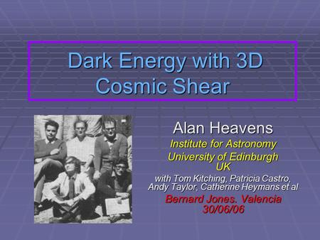 Dark Energy with 3D Cosmic Shear Dark Energy with 3D Cosmic Shear Alan Heavens Institute for Astronomy University of Edinburgh UK with Tom Kitching, Patricia.
