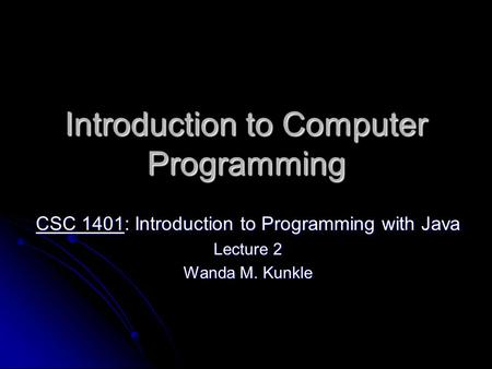 Introduction to Computer Programming CSC 1401: Introduction to Programming with Java Lecture 2 Wanda M. Kunkle.