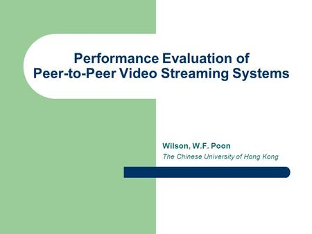 Performance Evaluation of Peer-to-Peer Video Streaming Systems Wilson, W.F. Poon The Chinese University of Hong Kong.