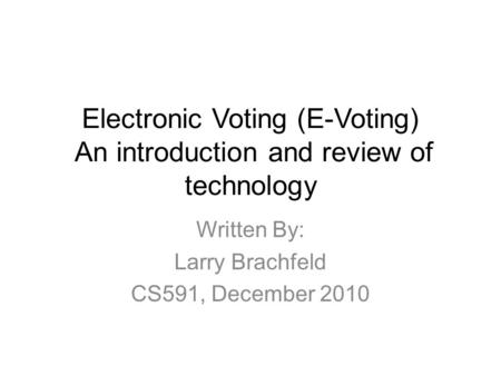 Electronic Voting (E-Voting) An introduction and review of technology Written By: Larry Brachfeld CS591, December 2010.