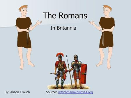 The Romans In Britannia Source: watchmanministries.orgwatchmanministries.orgBy: Alison Crouch.