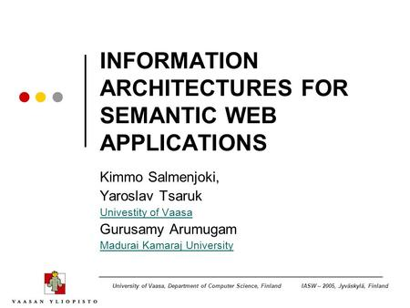 IASW – 2005, Jyväskylä, FinlandUniversity of Vaasa, Department of Computer Science, Finland INFORMATION ARCHITECTURES FOR SEMANTIC WEB APPLICATIONS Kimmo.