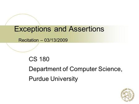 Exceptions and Assertions Recitation – 03/13/2009 CS 180 Department of Computer Science, Purdue University.