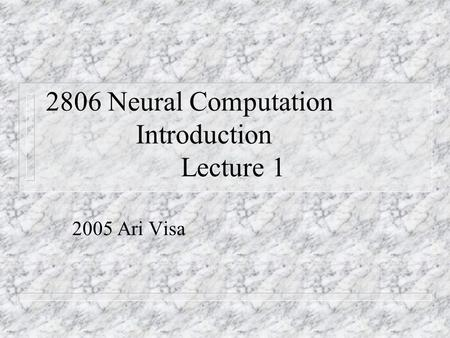2806 Neural Computation Introduction Lecture 1 2005 Ari Visa.