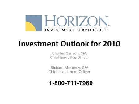 Investment Outlook for 2010 Charles Carlson, CFA Chief Executive Officer Richard Moroney, CFA Chief Investment Officer 1-800-711-7969.