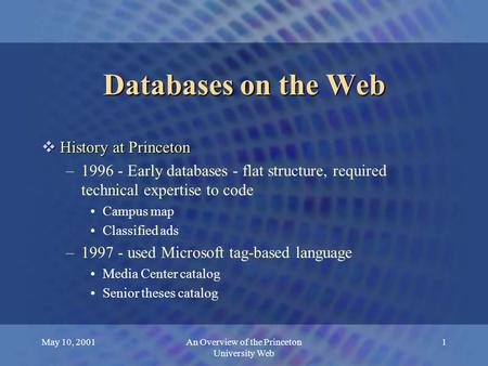 May 10, 2001An Overview of the Princeton University Web 1 Databases on the Web  History at Princeton –1996 - Early databases - flat structure, required.