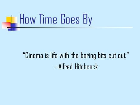 "How Time Goes By ""Cinema is life with the boring bits cut out."" --Alfred Hitchcock."