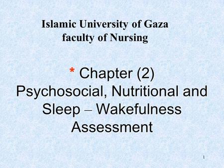 1 * Chapter (2) Psychosocial, <strong>Nutritional</strong> and Sleep –Wakefulness Assessment Islamic University of Gaza faculty of Nursing.