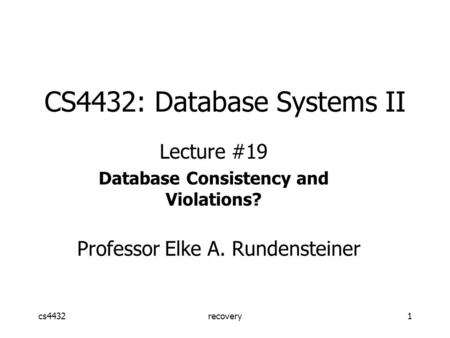 Cs4432recovery1 CS4432: Database Systems II Lecture #19 Database Consistency and Violations? Professor Elke A. Rundensteiner.