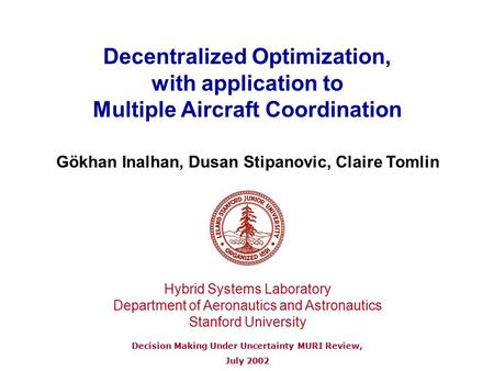 Decentralized Optimization, with application to Multiple Aircraft Coordination Decision Making Under Uncertainty MURI Review, July 2002 Gökhan Inalhan,