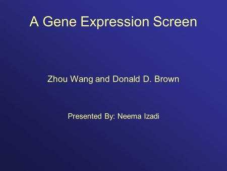 A Gene Expression Screen Zhou Wang and Donald D. Brown Presented By: Neema Izadi.